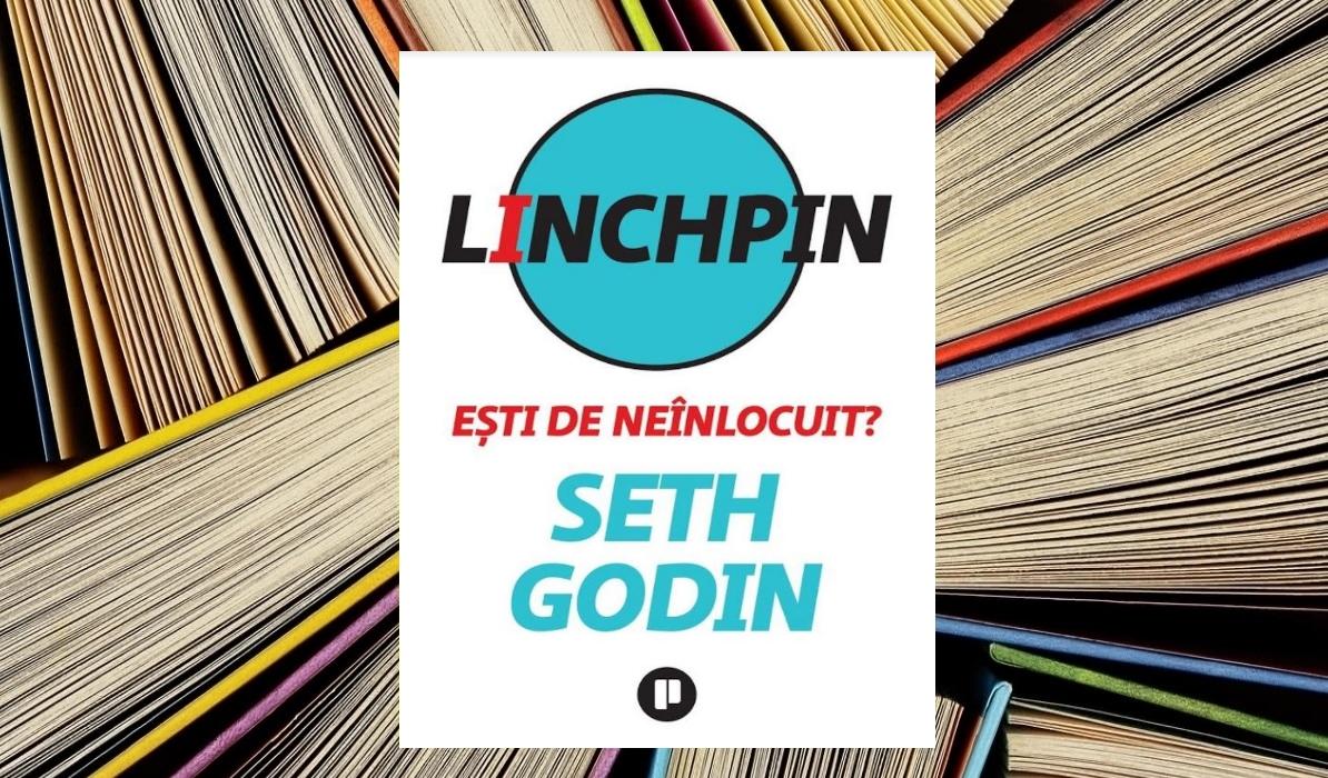Seth Godin –  Linchpin – Ești de neînlocuit?
